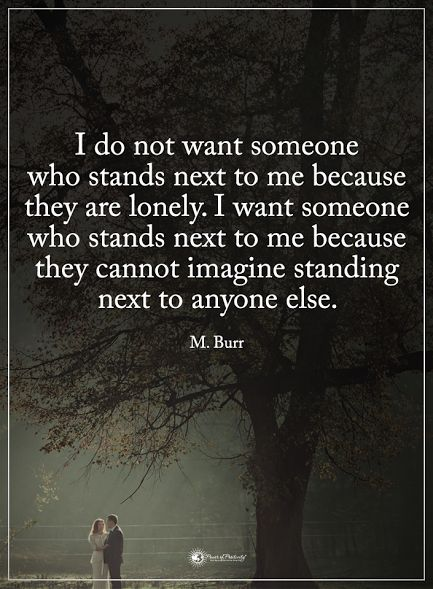 I do not want someone who stands next to me because they are lonely. I want someone who stands next to me because they cannot imagine standing next to anyone else. - M. Burr #powerofpositivity #positivewords #positivethinking #inspirationalquote #motivationalquotes #quotes #life #love #hope #faith #respect #lonely