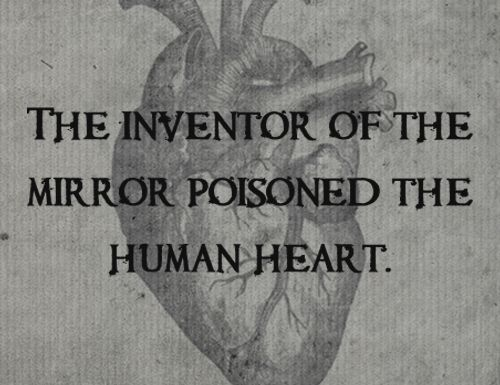 """The inventor of the mirror poisoned the human heart."""