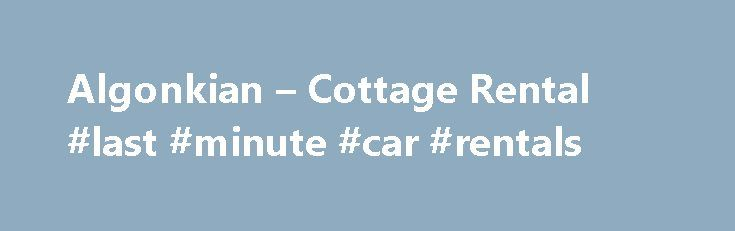Algonkian – Cottage Rental #last #minute #car #rentals http://rental.remmont.com/algonkian-cottage-rental-last-minute-car-rentals/  #cottage rental # Cottage Rental Check-In: 4:00 PM to 10:00 PM Check-Out: 11:00 AM To Check-In to your cottage please come to Algonkian s Park Office located inside the Golf Pro Shop. Once you have entered the park follow signs in park for Park Office and Golf Course. Remaining balances on cottage reservations are due...