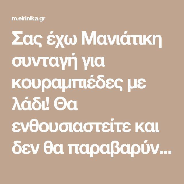 Σας έχω Μανιάτικη συνταγή για κουραμπιέδες με λάδι! Θα ενθουσιαστείτε και δεν θα παραβαρύνετε!   eirinika.gr