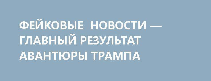 ФЕЙКОВЫЕ НОВОСТИ — ГЛАВНЫЙ РЕЗУЛЬТАТ АВАНТЮРЫ ТРАМПА http://rusdozor.ru/2017/04/08/fejkovye-novosti-glavnyj-rezultat-avantyury-trampa/  Честно говоря, я понимаю воодушевление кастрюль, за всю свою жизнь выпустивших всего две ракеты и оба раза — «удачно». Напомню, в 2001-м с помощью зенитной ракеты С-200 на тот свет было отправлено 78 пассажиров Ту-154м, а в 2014-м жертвами украинских ...