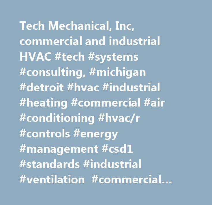 Tech Mechanical, Inc, commercial and industrial HVAC #tech #systems #consulting, #michigan #detroit #hvac #industrial #heating #commercial #air #conditioning #hvac/r #controls #energy #management #csd1 #standards #industrial #ventilation #commercial #exhaust #fan #se #michigan #pontiac #boilers #ductwork #hvac #preventive #maintenance #full #building #hvac #automation #zone #control #systems #saving #energy #management #centrifugal #chillers #paint #spraying #booth #air #balancing #csd #1…