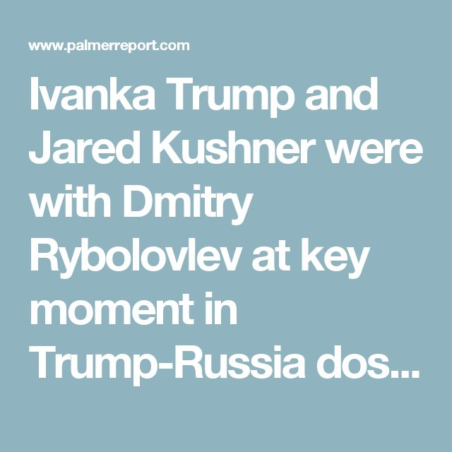 Ivanka Trump and Jared Kushner were with Dmitry Rybolovlev at key moment in Trump-Russia dossier - Palmer Report