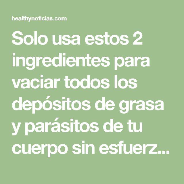 Solo usa estos 2 ingredientes para vaciar todos los depósitos de grasa y parásitos de tu cuerpo sin esfuerzo | Healthynoticias