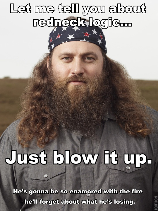 Willie from Duck Dynasty with a little redneck logic.