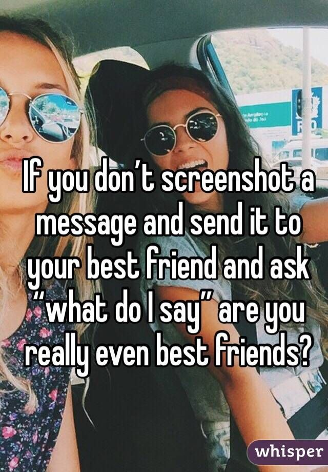 """If you don't screenshot a message and send it to your best friend and ask """"what do I say"""" are you really even best friends?"""