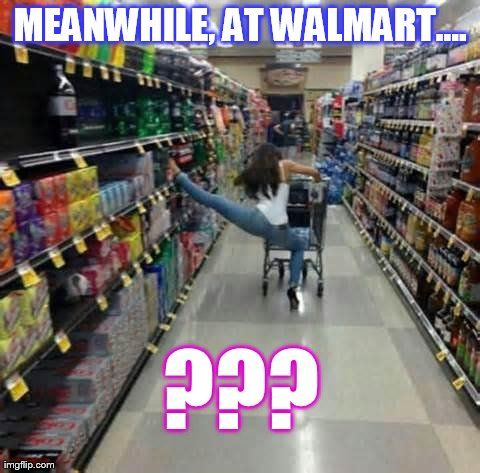 Girls At Walmart | Meanwhile, At Walmart.... | MEANWHILE, AT WALMART.... ??? | image ...