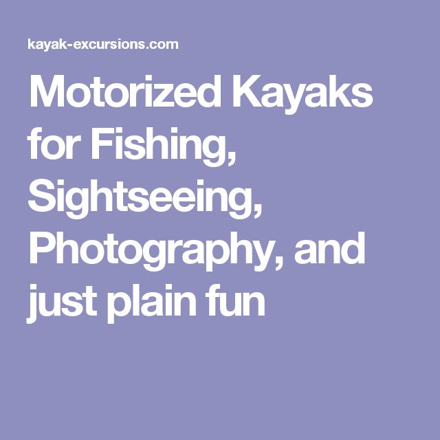 Motorized Kayaks for Fishing, Sightseeing, Photography, and just plain fun