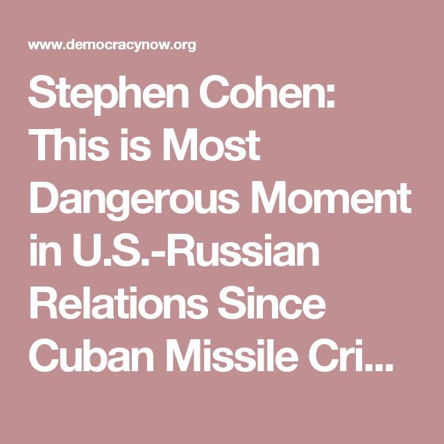 Stephen Cohen: This is Most Dangerous Moment in U.S.-Russian Relations Since Cuban Missile Crisis | Democracy Now!