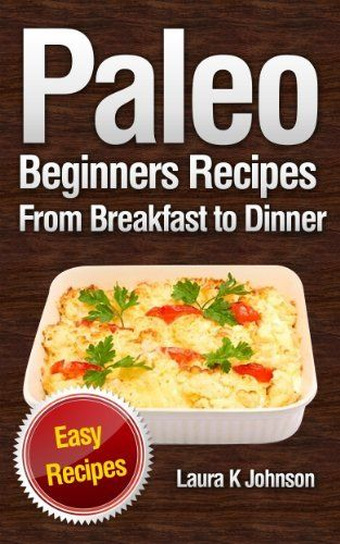 Paleo Beginners Recipes Easy Recipes: From Breakfast to Dinner! by Laura K  Johnson, http://www.amazon.com/dp/B00ESV9RNI/ref=cm_sw_r_pi_dp_Jb9zsb0842RH6