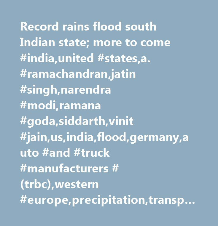 Record rains flood south Indian state; more to come #india,united #states,a. #ramachandran,jatin #singh,narendra #modi,ramana #goda,siddarth,vinit #jain,us,india,flood,germany,auto #and #truck #manufacturers #(trbc),western #europe,precipitation,transportation, #ground #(trbc),environment,transportation #(trbc),oil #and #gas #refining #and #marketing #(trbc),asia #/ #pacific,major #news,fishing #and #farming #(trbc),marine #services #(trbc),united #states,it #services #and #consulting…