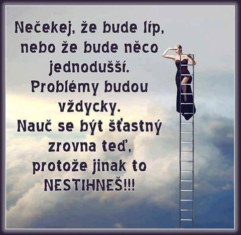 Nečakaj, že bude lepšie, alebo že bude niečo jednoduchšie. Problémy budú vždy. Nauč sa BYŤ ŠŤASTNÝ PRÁVE TERAZ, pretože inak to NESTIHNEŠ!!!