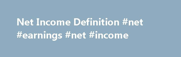 Net Income Definition #net #earnings #net #income http://earnings.remmont.com/net-income-definition-net-earnings-net-income-3/  #net earnings net income # Net Income Definition: Net income is the excess of revenues over expenses. This measurement is one of the key indicators of company profitability, along with gross margin and before-tax income. A common calculation for net income is: Net revenue – Cost of goods sold – Administrative expenses – Income taxes = Net income For example…
