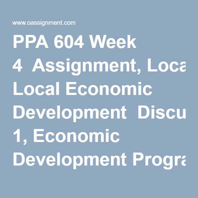 PPA 604 Week 4  Assignment, Local Economic Development  Discussion 1, Economic Development Programs  Discussion 2, Urbanization and China