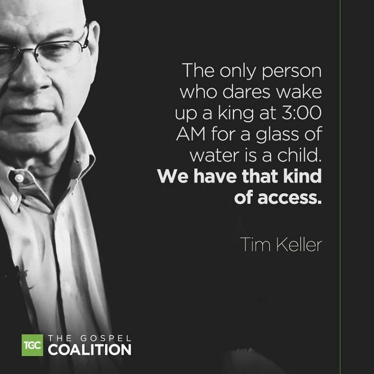 """The only person who dares wake up a king at 3:00 AM for a glass of water is a child. We have that kind of access."" – Timothy Keller"