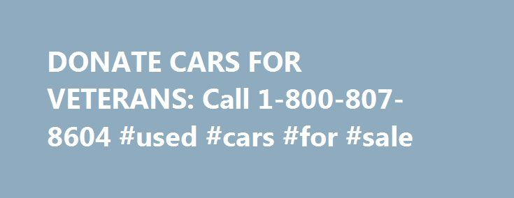 DONATE CARS FOR VETERANS: Call 1-800-807-8604 #used #cars #for #sale http://car-auto.nef2.com/donate-cars-for-veterans-call-1-800-807-8604-used-cars-for-sale/  #cars for # DONATE HERE Why Cars for Veterans Free Local Towing: We will pick up your car donation, running or not, when it s most convenient, at home or work. Fast Pickup: Same Day to 24 Hours. All Cars…Continue Reading