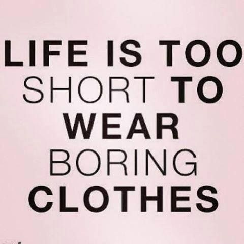 So cute. Love this. So true. Take the advice. That's what I'm doing. Life is to short to wear boring clothes.