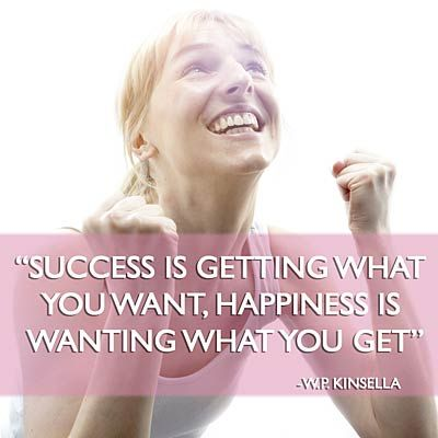 SUCCESS is getting what you want. HAPPINESS is wanting what you get. | health.com