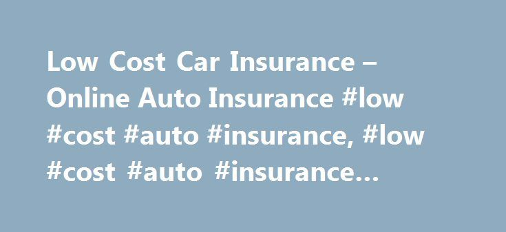 Low Cost Car Insurance – Online Auto Insurance #low #cost #auto #insurance, #low #cost #auto #insurance #program http://denver.remmont.com/low-cost-car-insurance-online-auto-insurance-low-cost-auto-insurance-low-cost-auto-insurance-program/  # Low Cost Auto Insurance Finding low cost auto insurance with great customer service is the goal of most United States consumers. Automobile policies are not only mandatory by most states but also provide useful protection against financial losses. The…