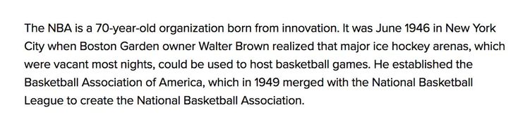 The NBA itself says it was born June 1946 in New York City as the Basketball Association of America established by Walter Brown to fill empty hockey arenas. In 1949 the BAA and the National Basketball League were to form the NBA:  http://careers.nba.com Florida SEO  Brevard SEO  SEO Biz Marketing