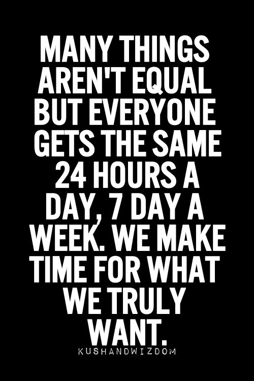 Many things aren't equal, but everyone gets the same 24 hours a day, 7 days a week. How you choose to spend that time is up to you.