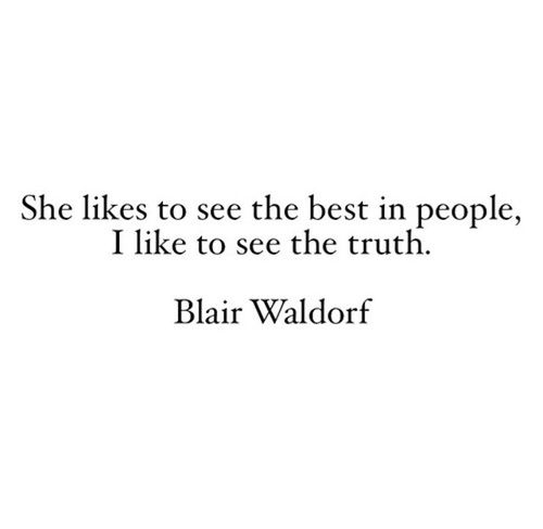 She likes to see the best in people, I like to see the truth. ~ Blair Waldorf (Gossip Girl)