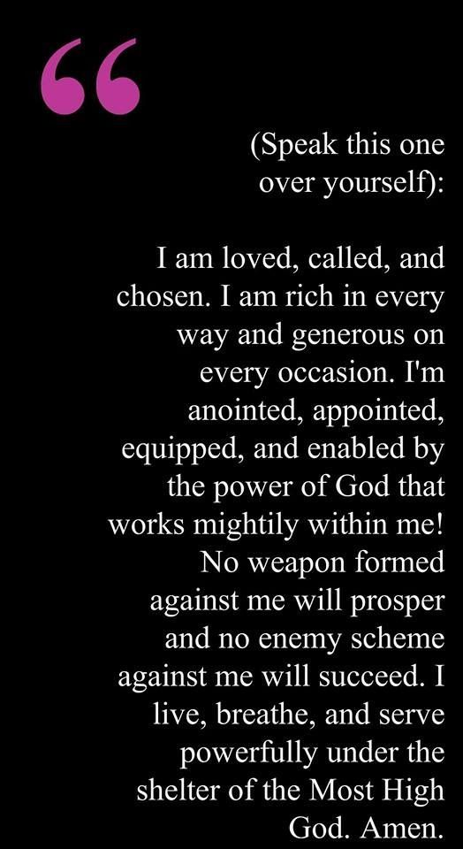 I am loved, called, and chosen. I am rich in every way and generous on every occasion. I'm anointed, appointed, equipped, and enabled by the power of God that works mightily within me! No weapon formed against me will prosper and no enemy scheme against me will succeed. I live, breathe, and serve powerfully under the shelter of the Most High God. Amen.