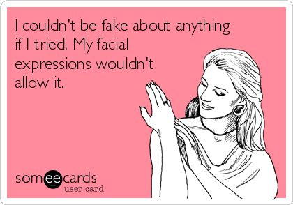 I couldn't be fake about anything if I tried. My facial expressions wouldn't allow it.                                                                                                                                                                                 More