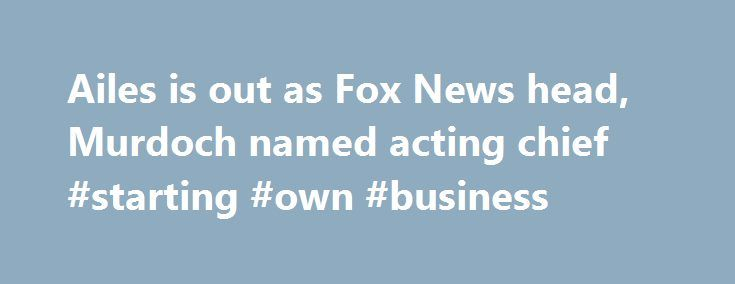 Ailes is out as Fox News head, Murdoch named acting chief #starting #own #business http://business.remmont.com/ailes-is-out-as-fox-news-head-murdoch-named-acting-chief-starting-own-business/  #fox news business # Ailes is out as Fox News head, Murdoch named acting chief NEW YORK (AP) — Roger Ailes is out as chief executive at Fox News Channel, his career at the network he built from scratch and ran with an iron hand for nearly 20 years over with stunning swiftness following allegations  read…