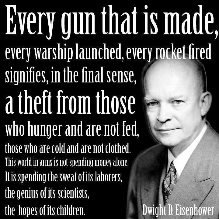 Every gun that is made, every warship launched, every rocket fired signifies, in the final sense, a theft from those who hunger and are not fed, those who are cold and are not clothed. This world in arms is not spending money alone. It is spending the sweat of its laborers, the genius of its scientists, the hopes of its children.This Man, Politics, True Quotes, Guns, Dwight Eisenhower, Inspiration, Pink Floyd, Spending Money, World Peace