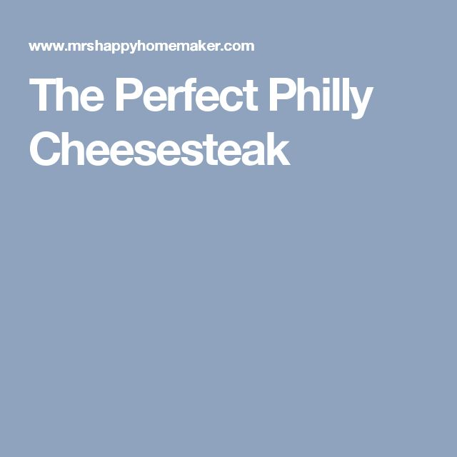 The Perfect Philly Cheesesteak