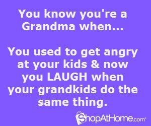You know you're a grandparent when . . . You used to get angry at your kids and now you LAUGH when your GRANDchildren do the same thing.