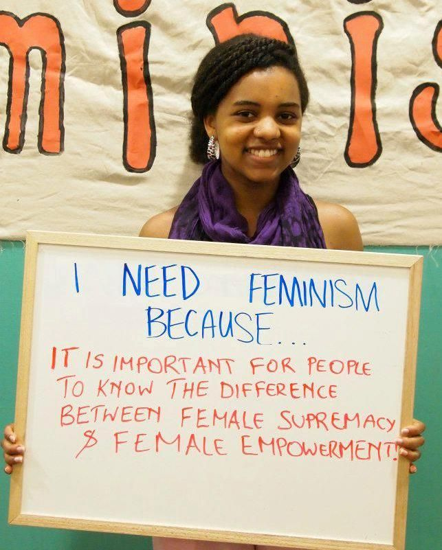 """""""I need feminism because it is important for people to know the difference between female supremacy and female empowerment."""""""
