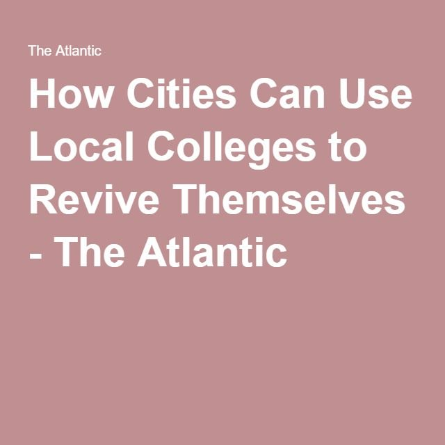 How Cities Can Use Local Colleges to Revive Themselves - The Atlantic