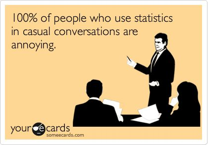 100% of people who use statistics in casual conversations are annoying.: My Friend, Casual Converse, True Ha, Annoying People, My Husband, To Work, Statistics Funny, So True, Funny Malloryknox