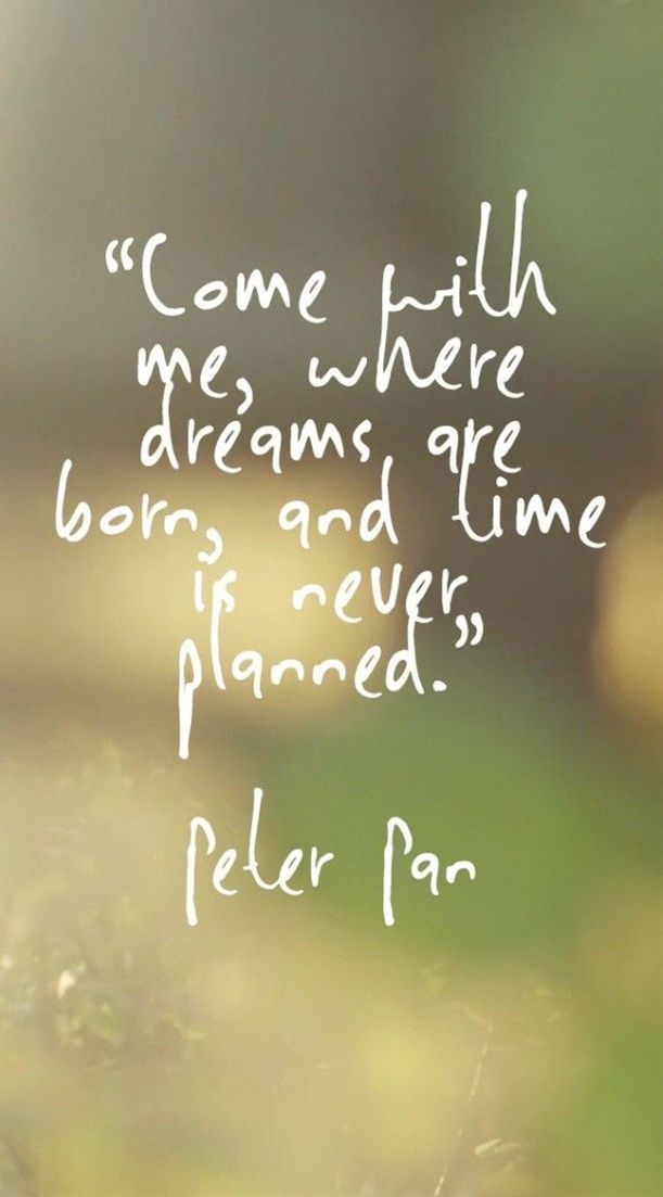 come with me, where dreams are born, and time is never planned. peter pan