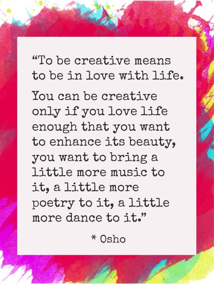 To be creative means to be in love with life... You can be creative only if you love life enough to enhance its beauty, you want to bring a little more music to it,  little more poetry to it, a little more dance to it.