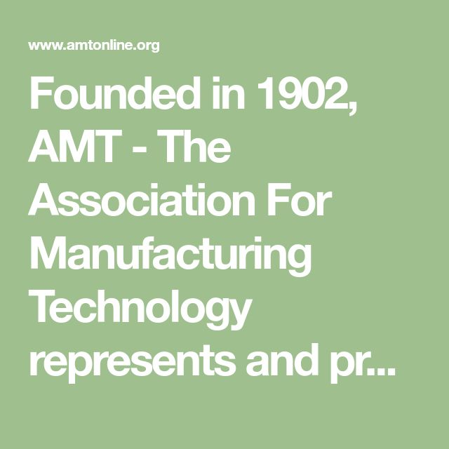 Founded in 1902,  AMT - The Association For Manufacturing Technology represents and promotes the interests of American providers of manufacturing machinery and equipment.  Its goal is to promote technological advancements and improvements in the design, manufacture and sale of members' products in those markets and act as an industry advocate on trade matters to governments and trade organizations throughout the world.