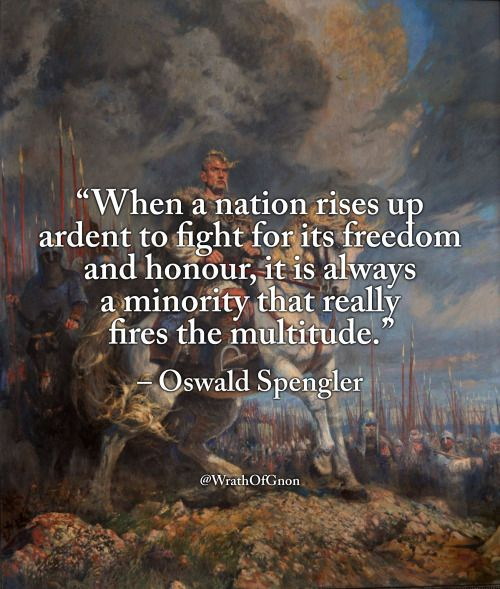 """When a nation rises up ardent to fight for its freedom and honour, it is always a minority that really fires the multitude."" – Oswald Spengler"