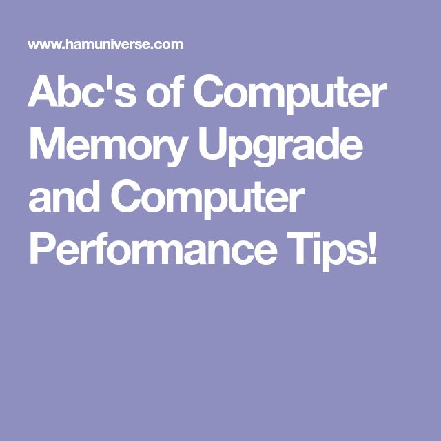 Abc's of Computer Memory Upgrade and Computer Performance Tips!