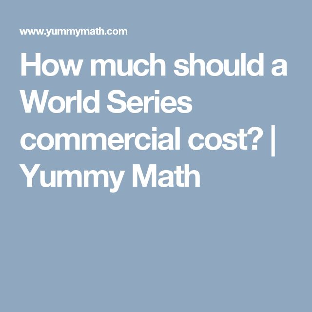 How much should a World Series commercial cost? | Yummy Math