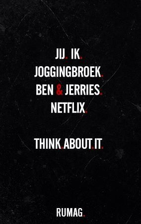 Jij, ik, joggingbroek, Ben & Jerries, Netflix. Think about it..