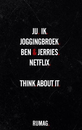 Jij, ik, joggingbroek, Ben & Jerries, Netflix. Think about it..