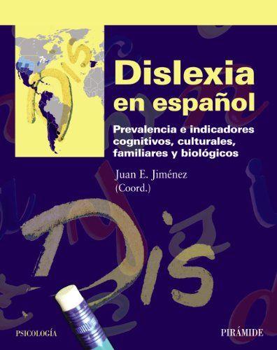 Dislexia en español : prevalencia e indicadores cognitivos,      culturales, familiares y biológicos / Juan E. Jiménez,      coordinador.-- Madrid : Pirámide, D.L. 2012. http://absysnetweb.bbtk.ull.es/cgi-bin/abnetopac01?TITN=471460