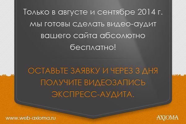ВНИМАНИЕ! У нас АКЦИЯ!  Всем посетителям, которые оставили заявку на нашем сайте в разделе http://www.web-axioma.ru/price/services-audit видеозапись экспресс -аудита в ПОДАРОК!   Не пропусти! Акция действует только АВГУСТ- СЕНТЯБРЬ 2014г.