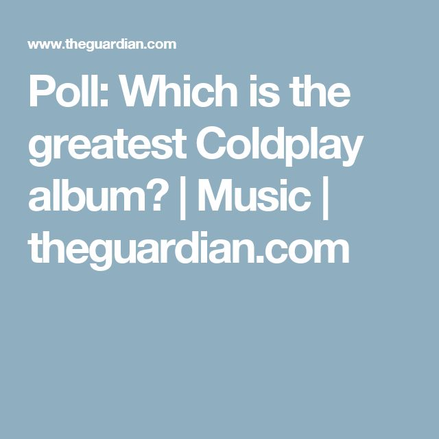 Poll: Which is the greatest Coldplay album? | Music | theguardian.com