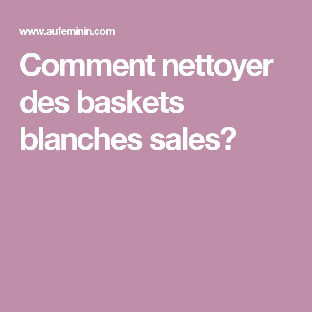 Comment nettoyer des baskets blanches sales?
