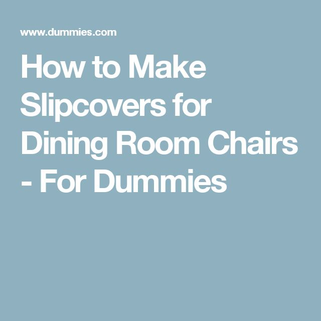 How to Make Slipcovers for Dining Room Chairs - For Dummies