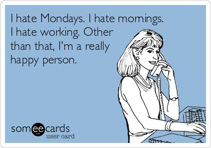 I hate Mondays. I hate mornings. I hate working. Other than that, I'm a really happy person.