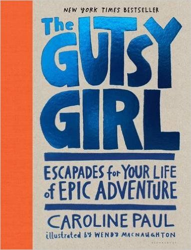 The Gutsy Girl: Escapades for Your Life of Epic Adventure: Caroline Paul, Wendy MacNaughton: 9781632861238: AmazonSmile: Books